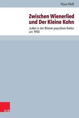 Zwischen Wienerlied Und Der Kleine Kohn: Juden in Der Wiener Popularen Kultur Um 1900 (Judische Religion, Geschichte Und Kultur (Jrgk))