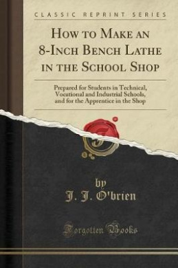 How to Make an 8-Inch Bench Lathe in the School Shop: Prepared for Students in Technical, Vocational and Industrial Schools, and for the Apprentice in