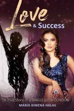 Love and Success: A True Story of a Single Girl in London