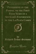 Pioneering in the Pampas, or the First Four Years of a Settler's Experience in the La Plata Camps