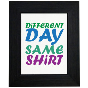 Different Day Same Shirt - Funny Play on Words Framed Print Poster Wall or Desk Mount Options