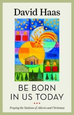 Be Born in Us Today: Praying the Stations of Advent and Christmas