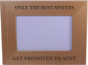 Only The Best Sisters Get Promoted to Aunt - 10cm x 15cm Wood Picture Frame - Great Gift for Birthday, or Christmas Gift for Sister, Sisters
