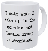 A Mug To Keep I Hate When I Wake Up In The Morning And Donald Trump Is President 330mls Funny Coffee Mug