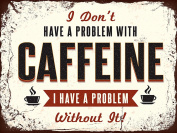 I DONT HAVE A PROBLEM WITH CAFFEIN SIGN RETRO METAL TIN WALL PLAQUE SIGN NOVELTY GIFT