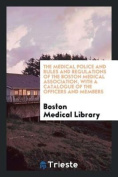The Medical Police and Rules and Regulations of the Boston Medical Association, with a Catalogue of the Officers and Members