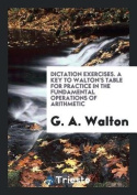 Dictation Exercises. a Key to Walton's Table for Practice in the Fundamental Operations of Arithmetic