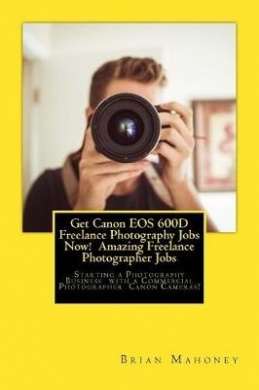 Get Canon EOS 600d Freelance Photography Jobs Now! Amazing Freelance Photographer Jobs: Starting a Photography Business with a Commercial Photographer