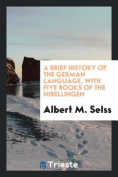 A Brief History of the German Language, with Five Books of the Nibelungen