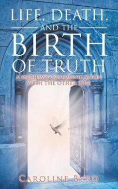 Life, Death, and the Birth of Truth: A Medium's Communication with the Other Side