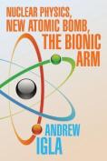 Nuclear Physics, New Atomic Bomb, the Bionic Arm