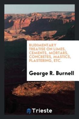 Rudimentary Treatise on Limes, Cements, Mortars, Concretes, Mastics, Plastering, Etc.