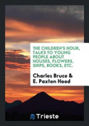 The Children's Hour, Talks to Young People about Houses, Flowers, Ships, Books, Etc.