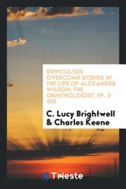 Difficulties Overcome Scenes in the Life of Alexander Wilson: The Ornithologist, Pp. 2-160
