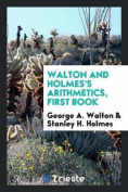 Walton and Holmes's Arithmetics, First Book