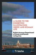 A Guide to the Exhibition Illustrating Greek and Roman Life