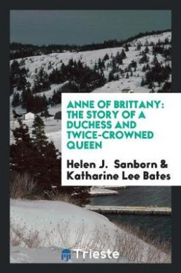 Anne of Brittany: The Story of a Duchess and Twice-Crowned Queen