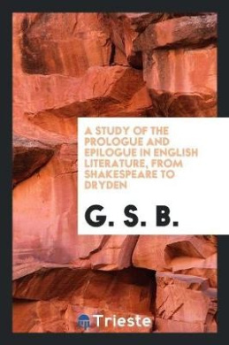 A Study of the Prologue and Epilogue in English Literature, from Shakespeare to Dryden