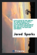 Catalogue of the Library of Jared Sparks