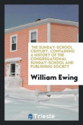 The Sunday-School Century, Containing a History of the Congregational Sunday-School and Publishing Society