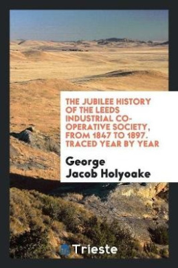 The Jubilee History of the Leeds Industrial Co-Operative Society, from 1847 to 1897. Traced Year by Year