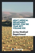 Army Medical Department. Report; For the Year 1877. Volume XIX