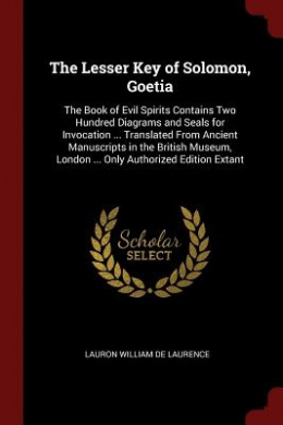 The Lesser Key of Solomon, Goetia: The Book of Evil Spirits Contains Two Hundred Diagrams and Seals for Invocation ... Translated from Ancient Manuscr