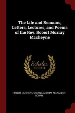 The Life and Remains, Letters, Lectures, and Poems of the REV. Robert Murray McCheyne