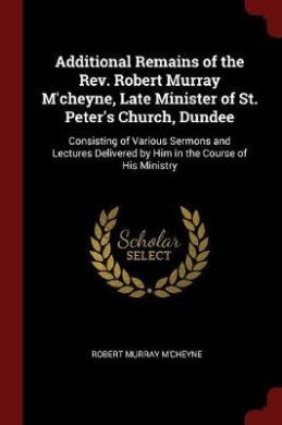Additional Remains of the REV. Robert Murray M'Cheyne, Late Minister of St. Peter's Church, Dundee: Consisting of Various Sermons and Lectures Deliver