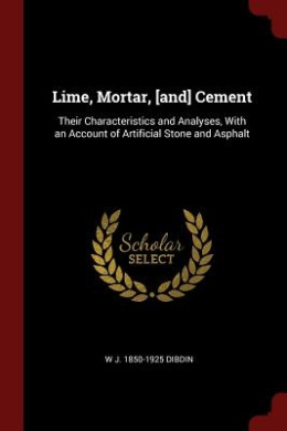Lime, Mortar, [And] Cement: Their Characteristics and Analyses, with an Account of Artificial Stone and Asphalt