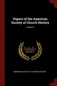 Papers of the American Society of Church History; Volume 6