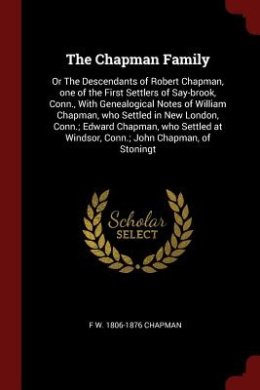 The Chapman Family: Or the Descendants of Robert Chapman, One of the First Settlers of Say-Brook, Conn., with Genealogical Notes of Willia