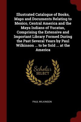 Illustrated Catalogue of Books, Maps and Documents Relating to Mexico, Central America and the Maya Indians of Yucatan, Comprising the Extensive and I