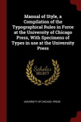 Manual of Style, a Compilation of the Typographical Rules in Force at the University of Chicago Press, with Specimens of Types in Use at the Universit