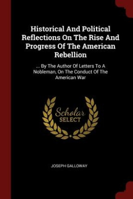 Historical and Political Reflections on the Rise and Progress of the American Rebellion: ... by the Author of Letters to a Nobleman, on the Conduct of