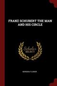 Franz Schubert the Man and His Circle