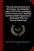 The Life and Adventures of Ben Hogan, the Wickedest Man in the World. Containing a Full Account of His Thrilling and Remarkable Experiences ... Illust