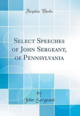 Select Speeches of John Sergeant, of Pennsylvania (Classic Reprint)