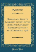 Report of a Visit to Libraries in the United States and Canada by Representatives of the Committee, 1908