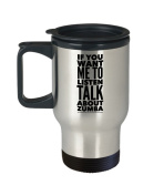 Mugs Zumba - If You Want Me To Listen Talk About - Exercise Lovers Gift - 410ml Stainless Steel Travel Coffee Cup