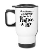 Mmmmmug Tumblers Travel Mugs A Negative Mind Will Never Give You A Positive Life Mug