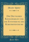 Die Deutschen Konigswahlen Und Die Entstehung Des Kurfurstenthums  [GER]