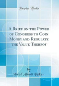 A Brief on the Power of Congress to Coin Money and Regulate the Value Thereof