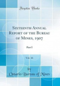 Sixteenth Annual Report of the Bureau of Mines, 1907, Vol. 16