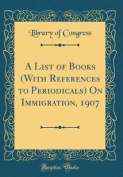 A List of Books (with References to Periodicals) on Immigration, 1907