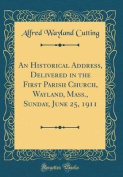 An Historical Address, Delivered in the First Parish Church, Wayland, Mass., Sunday, June 25, 1911