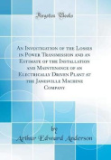 An Investigation of the Losses in Power Transmission and an Estimate of the Installation and Maintenance of an Electrically Driven Plant at the Janesville Machine Company