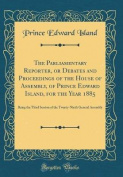 The Parliamentary Reporter, or Debates and Proceedings of the House of Assembly, of Prince Edward Island, for the Year 1885