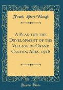 A Plan for the Development of the Village of Grand Canyon, Ariz, 1918