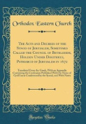 The Acts and Decrees of the Synod of Jerusalem, Sometimes Called the Council of Bethlehem, Holden Under Dositheus, Patriarch of Jerusalem in 1672